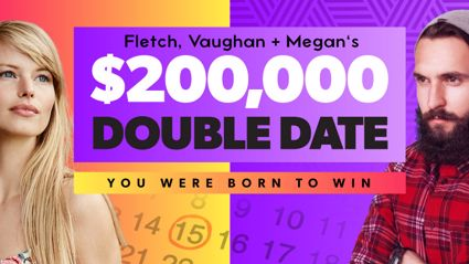Win $200,000 with Fletch, Vaughan and Megan's Double Date!