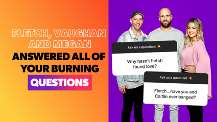 Fletch, Vaughan and Megan answered all of your burning questions!