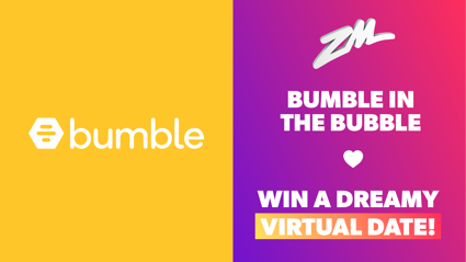 Bumble in the Bubble - WIN a dreamy virtual date!